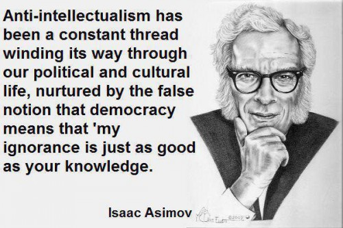Anti-intellectualism has been a constant thread winding its way through our political and cultural life nurtured by the false notion that democracy means that my ignorance is just as good as your knowledge.jpg